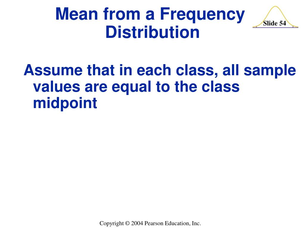 Assume that in each class, all sample values are equal to the class midpoint