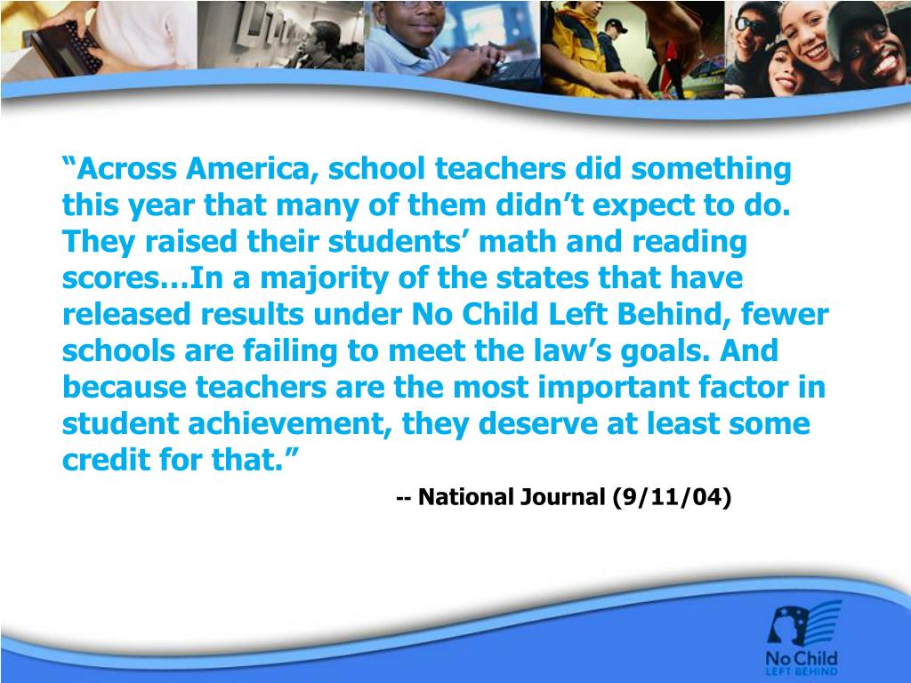 """Across America, school teachers did something this year that many of them didn't expect to do. They raised their students' math and reading scores…In a majority of the states that have released results under No Child Left Behind, fewer schools are failing to meet the law's goals. And because teachers are the most important factor in student achievement, they deserve at least some credit for that."""