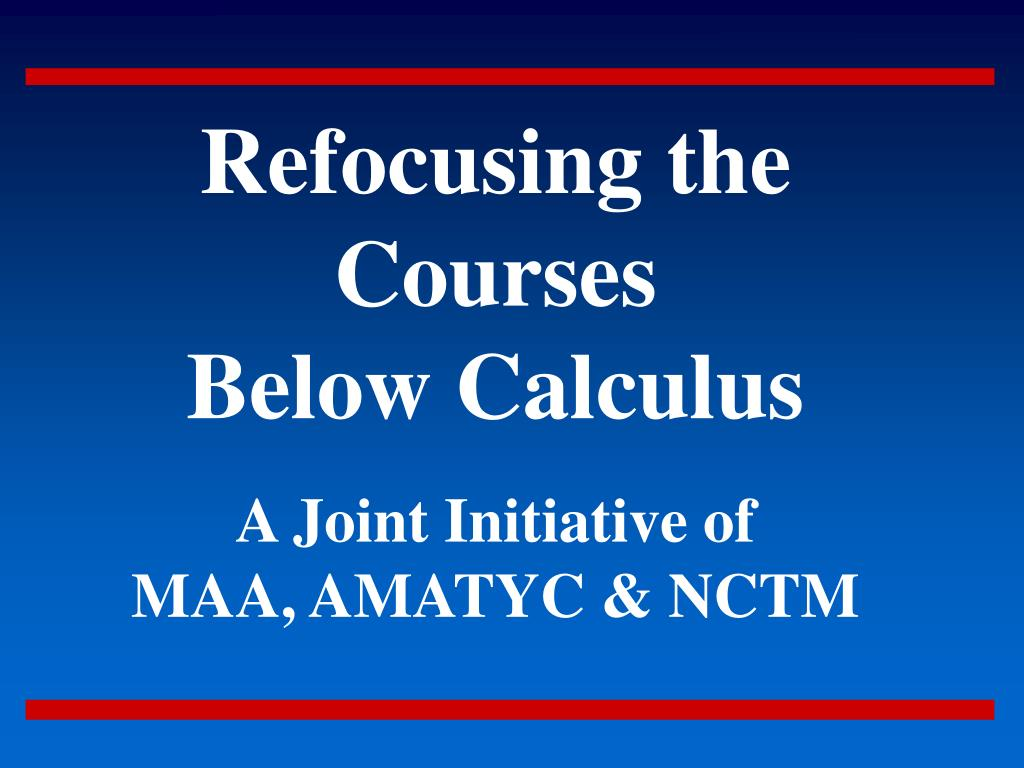 refocusing the courses below calculus a joint initiative of maa amatyc nctm l.