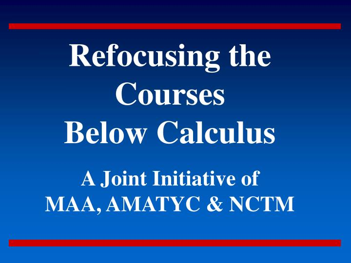 refocusing the courses below calculus a joint initiative of maa amatyc nctm n.