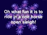 oh what fun it is to ride in a one horse open sleigh