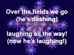over the fields we go he s dashing laughing all the way now he s laughing
