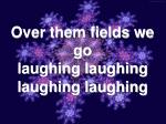 over them fields we go laughing laughing laughing laughing