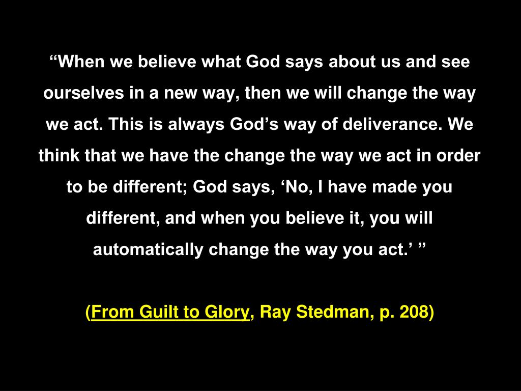 """""""When we believe what God says about us and see ourselves in a new way, then we will change the way we act. This is always God's way of deliverance. We think that we have the change the way we act in order to be different; God says, 'No, I have made you different, and when you believe it, you will automatically change the way you act.' """""""