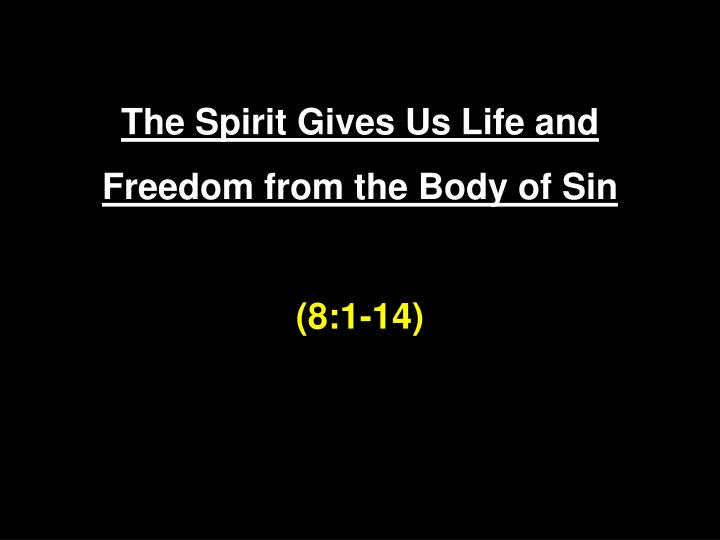 The spirit gives us life and freedom from the body of sin 8 1 14