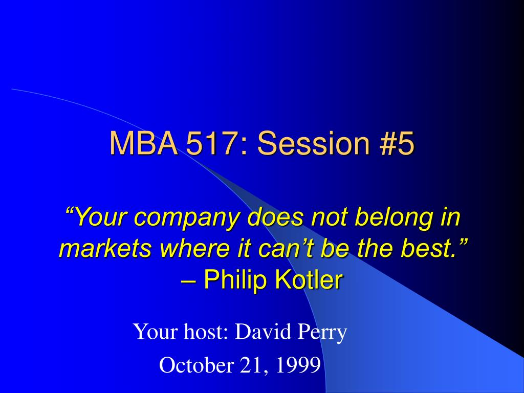 mba 517 session 5 your company does not belong in markets where it can t be the best philip kotler l.