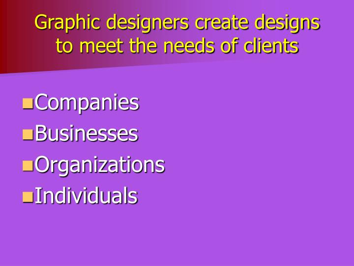 Graphic designers create designs to meet the needs of clients