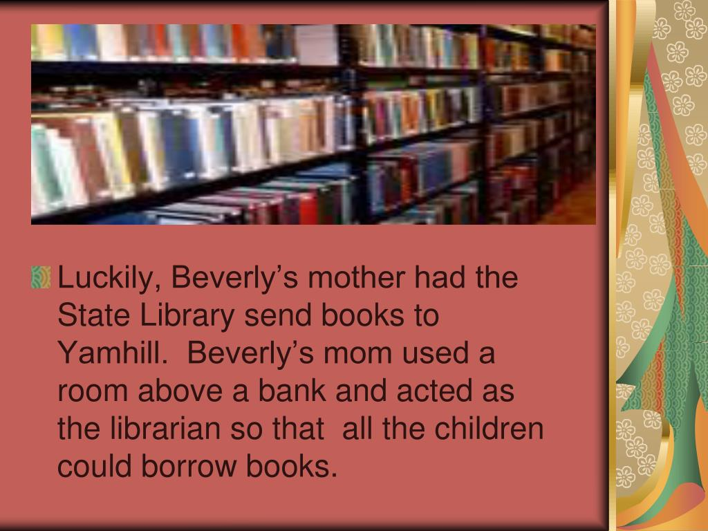 Luckily, Beverly's mother had the State Library send books to Yamhill.  Beverly's mom used a room above a bank and acted as the librarian so that  all the children could borrow books.