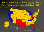 states mandating or encouraging cme for pain palliative care as of october 2005