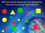 we can group objects by their properties how can we group these objects