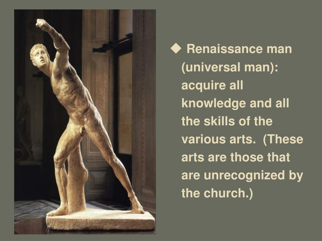 Renaissance man (universal man): acquire all knowledge and all the skills of the various arts.  (These arts are those that are unrecognized by the church.)