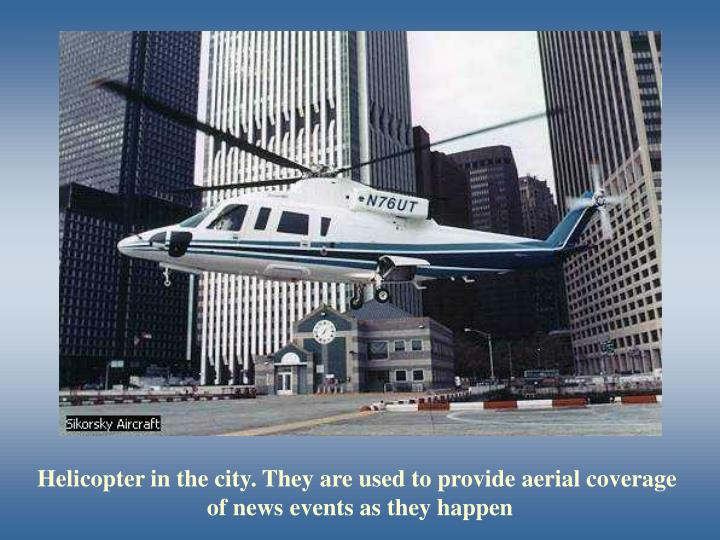 Helicopter in the city. They are used to provide aerial coverage