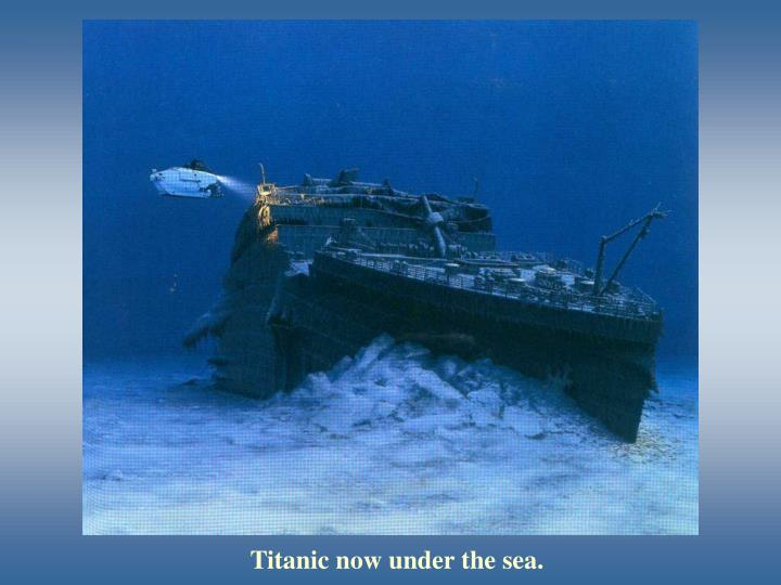 Titanic now under the sea.