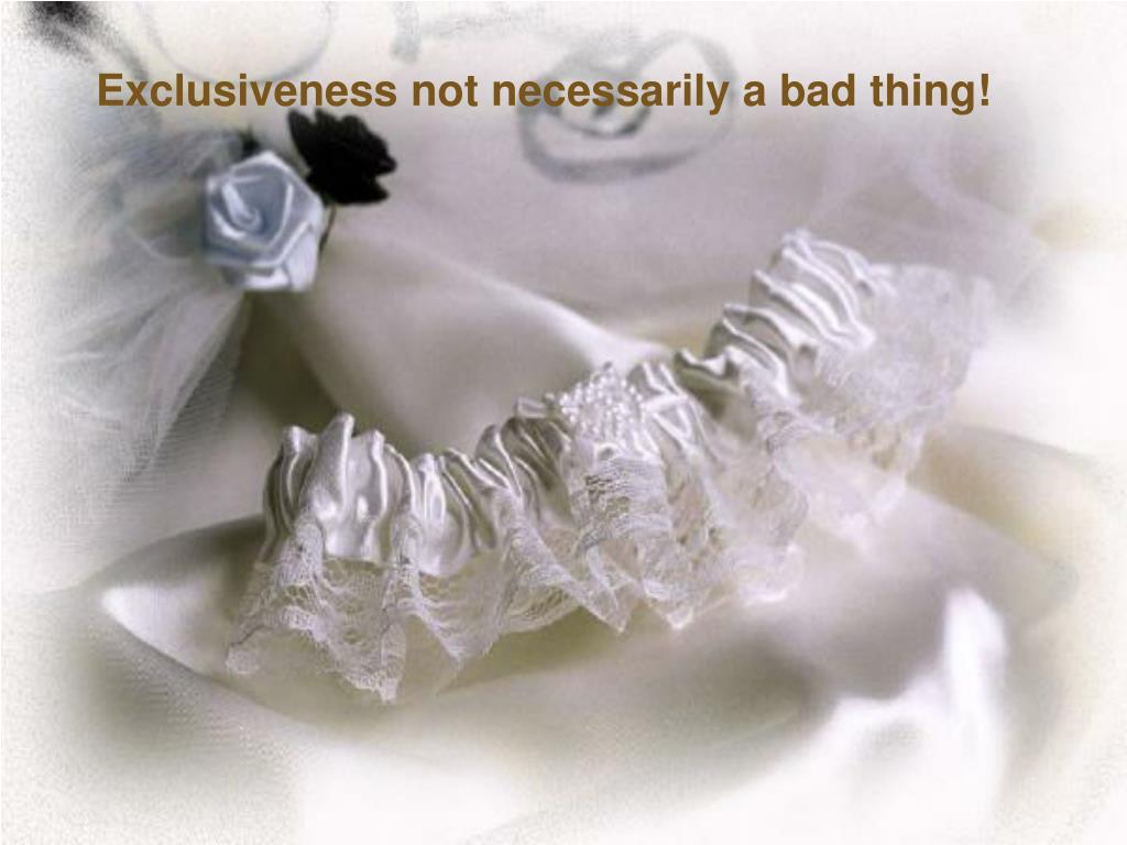 Exclusiveness not necessarily a bad thing!