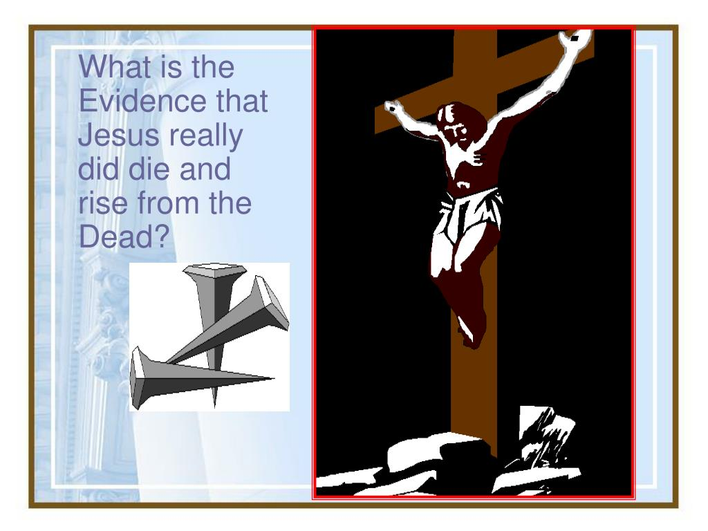 What is the Evidence that Jesus really did die and rise from the Dead?