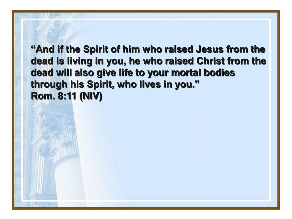 """""""And if the Spirit of him who raised Jesus from the dead is living in you, he who raised Christ from the dead will also give life to your mortal bodies through his Spirit, who lives in you."""""""
