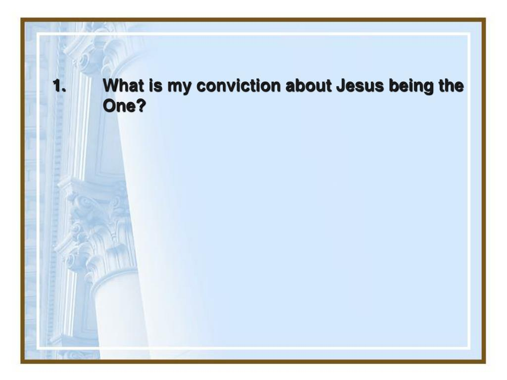 1.What is my conviction about Jesus being the One?