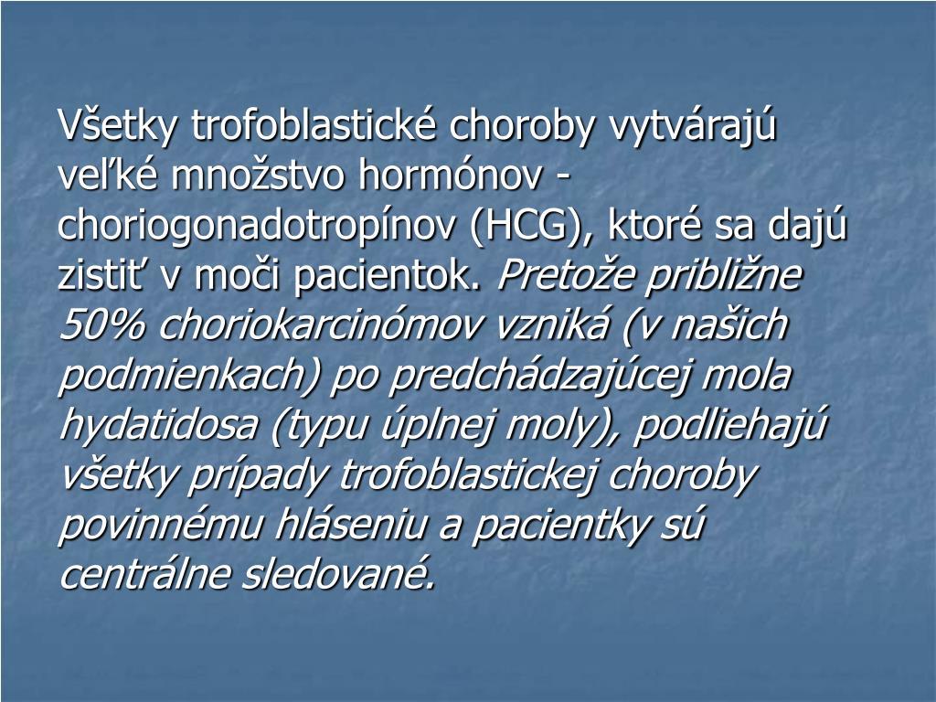 Všetky trofoblastické choroby vytvárajú veľké množstvo hormónov - choriogonadotropínov (HCG), ktoré sa dajú zistiť v moči pacientok.