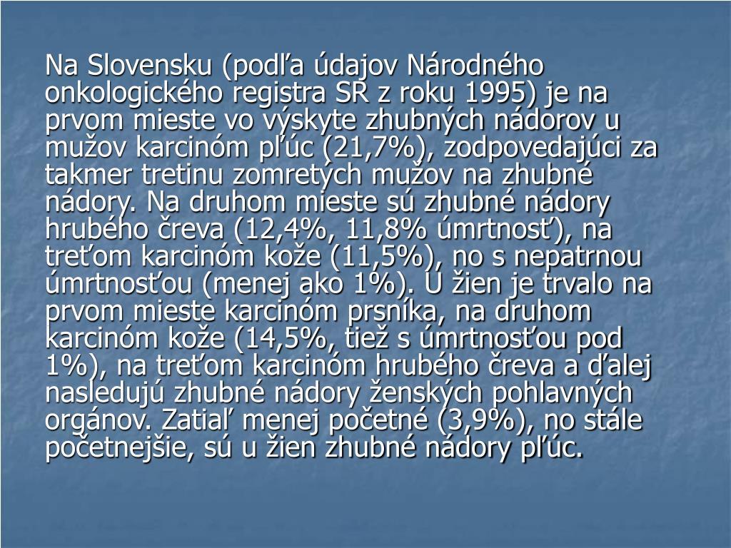 Na Slovensku (podľa údajov Národného onkologického registra SR z roku 1995) je na prvom mieste vo výskyte zhubných nádorov u mužov karcinóm pľúc (21,7%), zodpovedajúci za takmer tretinu zomretých mužov na zhubné nádory. Na druhom mieste sú zhubné nádory hrubého čreva (12,4%, 11,8% úmrtnosť), na treťom karcinóm kože (11,5%), no s nepatrnou úmrtnosťou (menej ako 1%). U žien je trvalo na prvom mieste karcinóm prsníka, na druhom karcinóm kože (14,5%, tiež s úmrtnosťou pod 1%), na treťom karcinóm hrubého čreva a ďalej nasledujú zhubné nádory ženských pohlavných orgánov. Zatiaľ menej početné (3,9%), no stále početnejšie, sú u žien zhubné nádory pľúc.