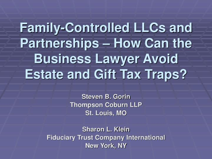 family controlled llcs and partnerships how can the business lawyer avoid estate and gift tax traps n.