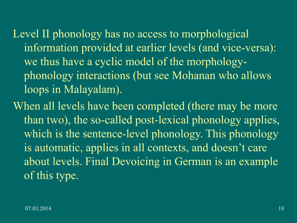 Level II phonology has no access to morphological information provided at earlier levels (and vice-versa): we thus have a cyclic model of the morphology-phonology interactions (but see Mohanan who allows loops in Malayalam).