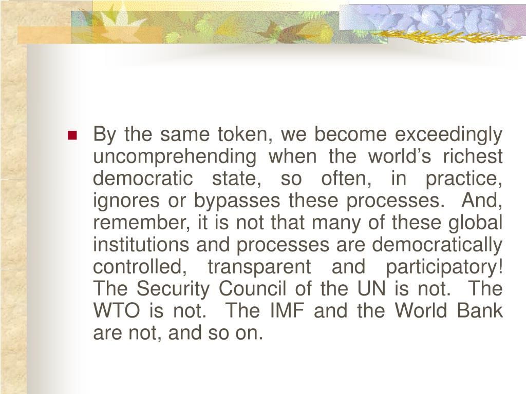 By the same token, we become exceedingly uncomprehending when the world's richest democratic state, so often, in practice, ignores or bypasses these processes.  And, remember, it is not that many of these global institutions and processes are democratically controlled, transparent and participatory!  The Security Council of the UN is not.  The WTO is not.  The IMF and the World Bank are not, and so on.
