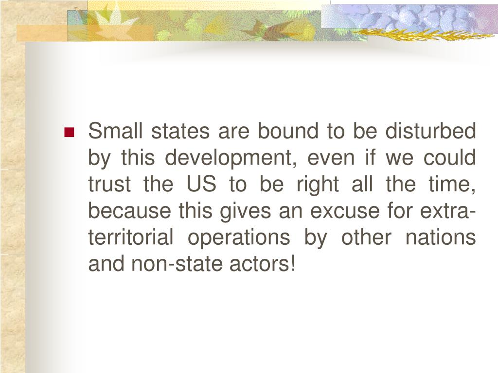 Small states are bound to be disturbed by this development, even if we could trust the US to be right all the time, because this gives an excuse for extra-territorial operations by other nations and non-state actors!