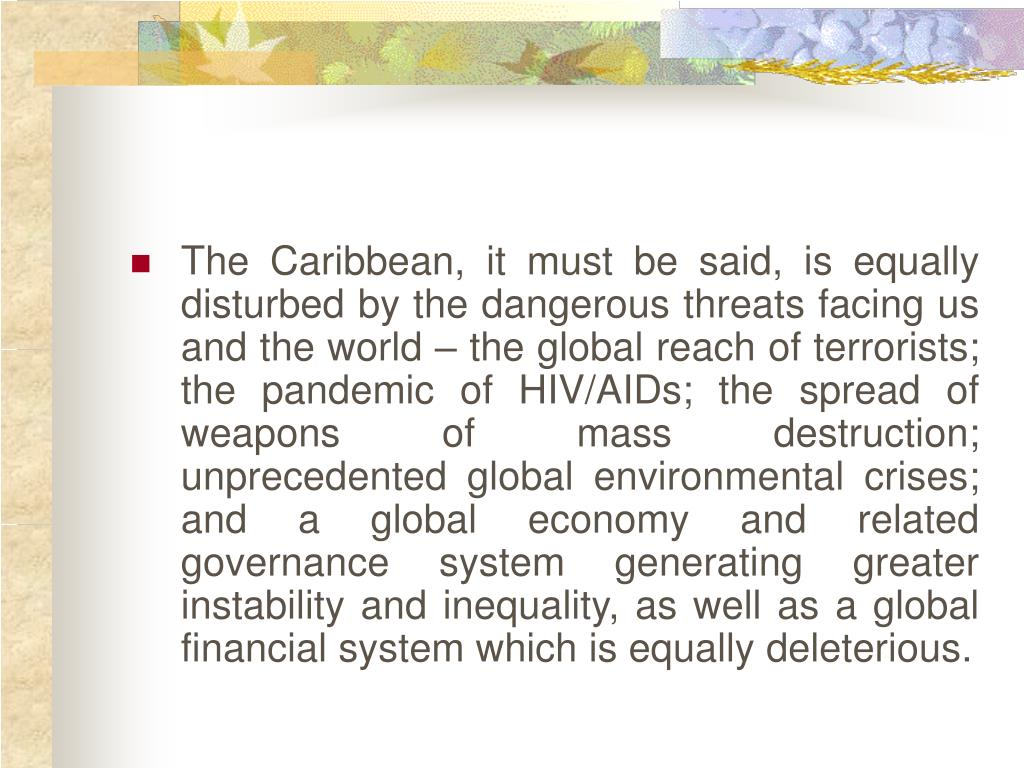 The Caribbean, it must be said, is equally disturbed by the dangerous threats facing us and the world – the global reach of terrorists; the pandemic of HIV/AIDs; the spread of weapons of mass destruction; unprecedented global environmental crises; and a global economy and related governance system generating greater instability and inequality, as well as a global financial system which is equally deleterious.