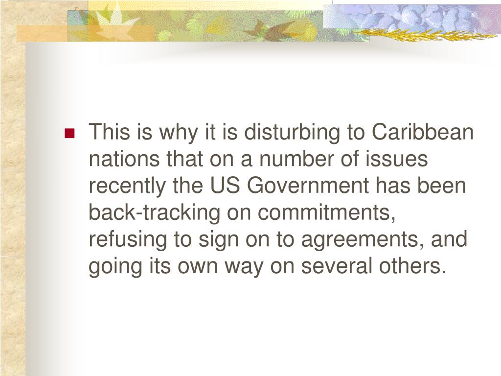 This is why it is disturbing to Caribbean nations that on a number of issues recently the US Government has been back-tracking on commitments, refusing to sign on to agreements, and going its own way on several others.