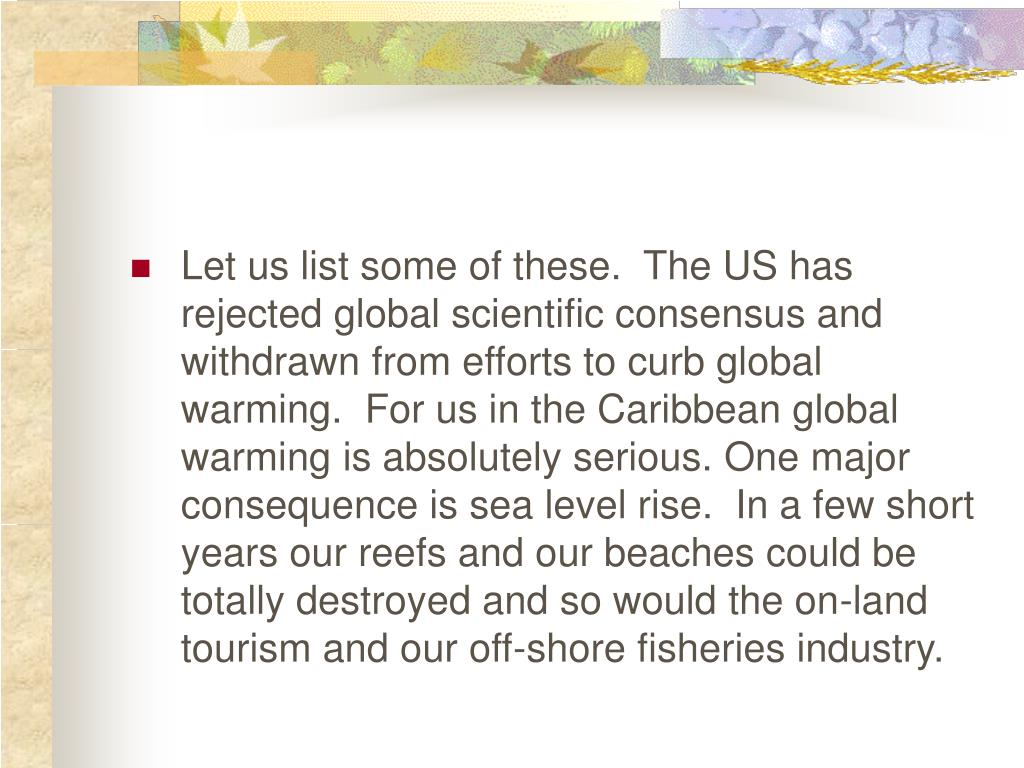 Let us list some of these.  The US has rejected global scientific consensus and withdrawn from efforts to curb global warming.  For us in the Caribbean global warming is absolutely serious.