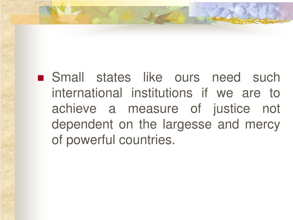 Small states like ours need such international institutions if we are to achieve a measure of justice not dependent on the largesse and mercy of powerful countries.