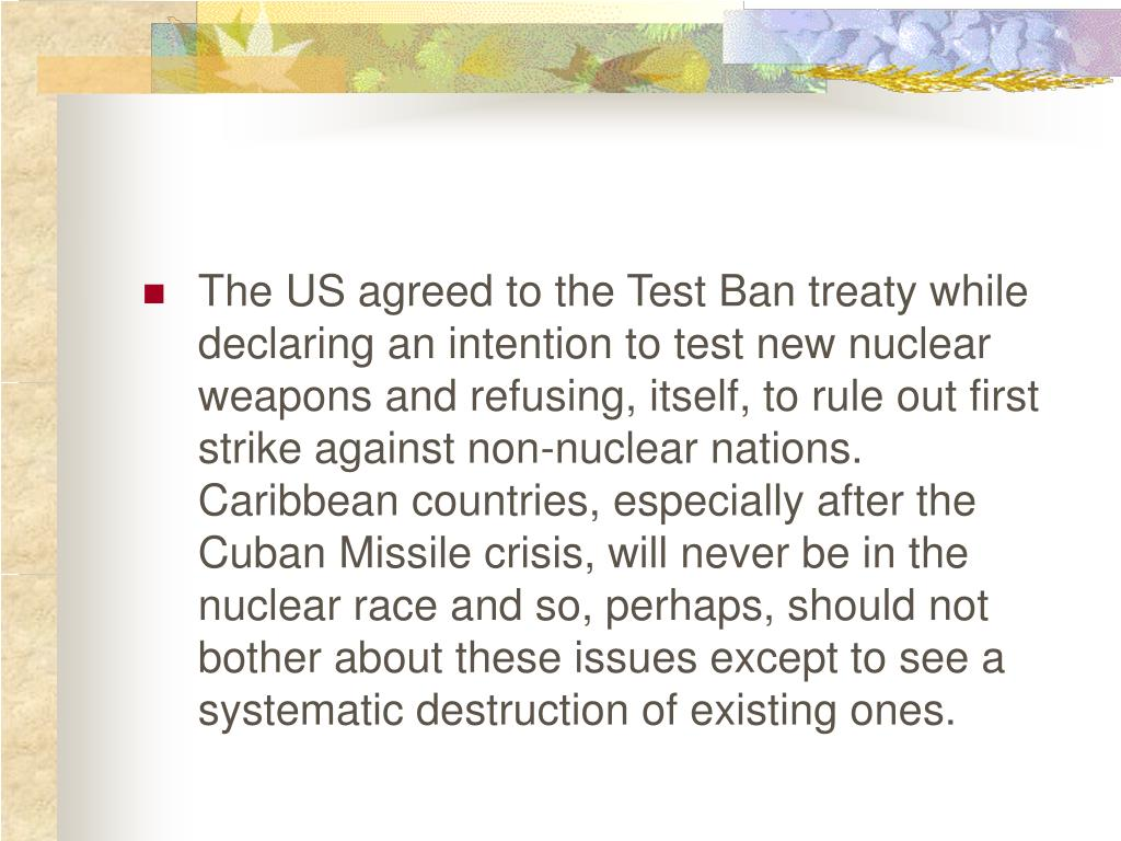 The US agreed to the Test Ban treaty while declaring an intention to test new nuclear weapons and refusing, itself, to rule out first strike against non-nuclear nations.  Caribbean countries, especially after the Cuban Missile crisis, will never be in the nuclear race and so, perhaps, should not bother about these issues except to see a systematic destruction of existing ones.
