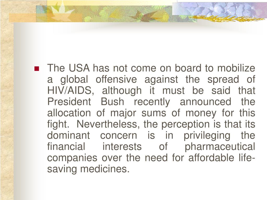 The USA has not come on board to mobilize a global offensive against the spread of HIV/AIDS, although it must be said that President Bush recently announced the allocation of major sums of money for this fight.  Nevertheless, the perception is that its dominant concern is in privileging the financial interests of pharmaceutical companies over the need for affordable life-saving medicines.