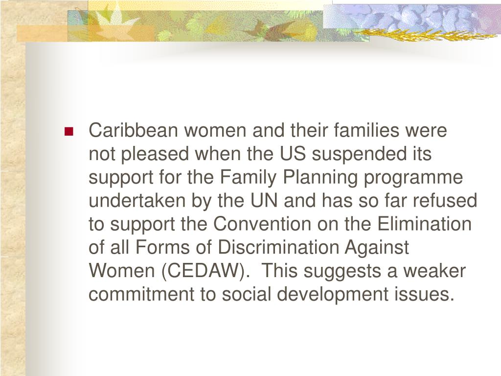 Caribbean women and their families were not pleased when the US suspended its support for the Family Planning programme undertaken by the UN and has so far refused to support the Convention on the Elimination of all Forms of Discrimination Against Women (CEDAW).  This suggests a weaker commitment to social development issues.