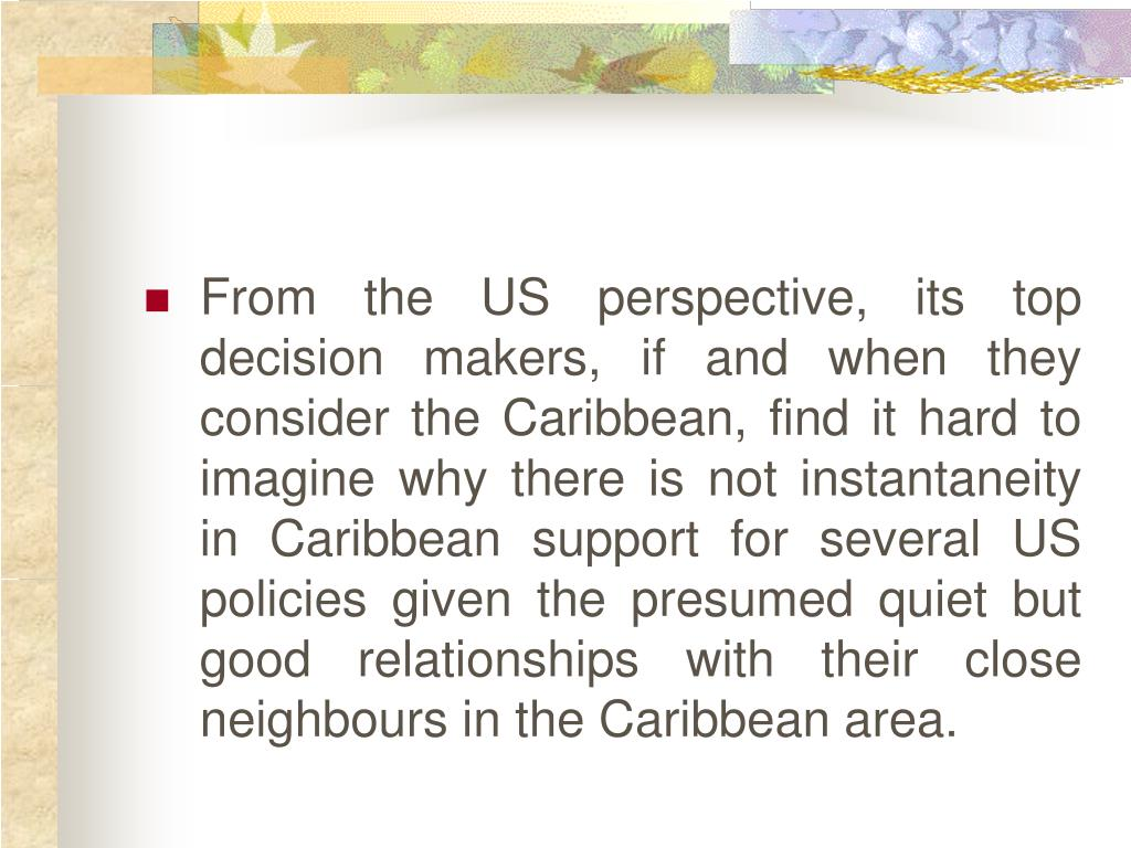 From the US perspective, its top decision makers, if and when they consider the Caribbean, find it hard to imagine why there is not instantaneity in Caribbean support for several US policies given the presumed quiet but good relationships with their close neighbours in the Caribbean area.