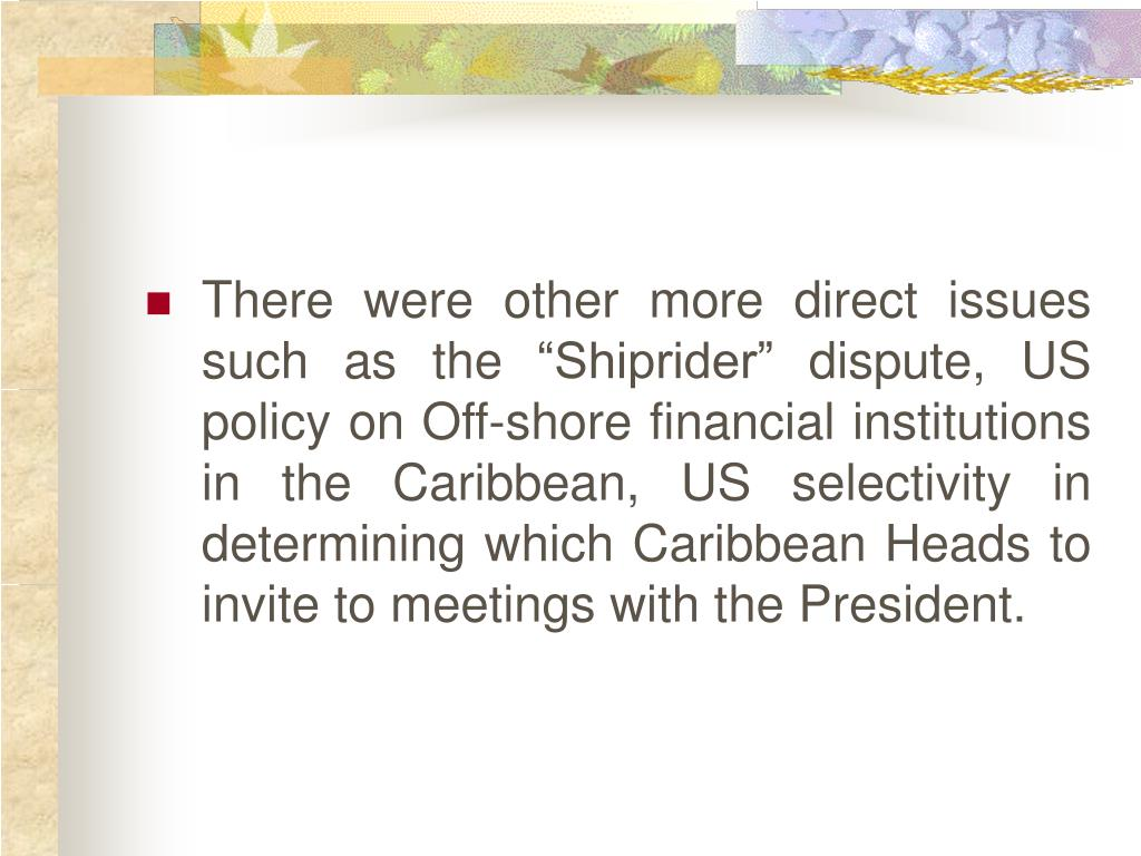"There were other more direct issues such as the ""Shiprider"" dispute, US policy on Off-shore financial institutions in the Caribbean, US selectivity in determining which Caribbean Heads to invite to meetings with the President."