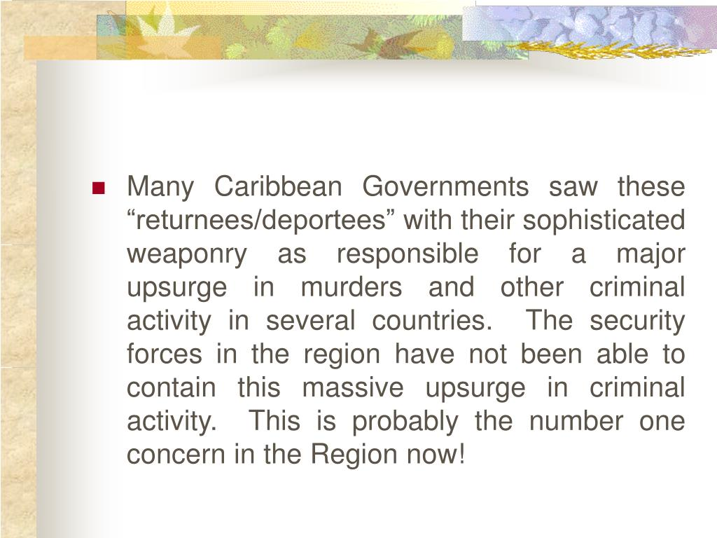 "Many Caribbean Governments saw these ""returnees/deportees"" with their sophisticated weaponry as responsible for a major upsurge in murders and other criminal activity in several countries.  The security forces in the region have not been able to contain this massive upsurge in criminal activity.  This is probably the number one concern in the Region now!"