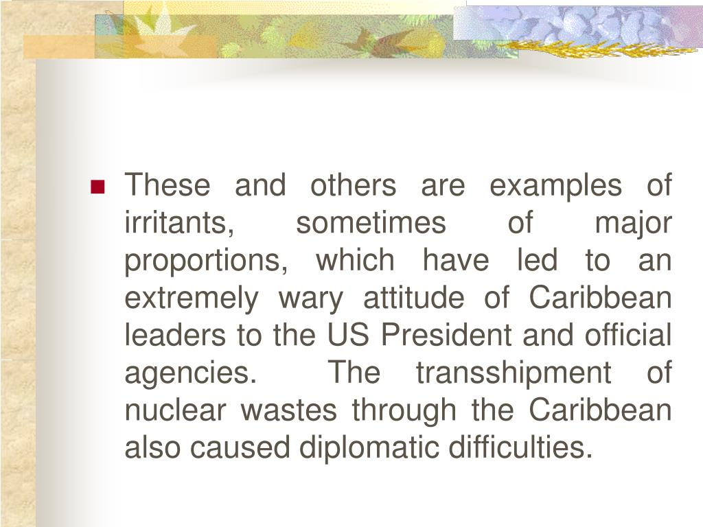 These and others are examples of irritants, sometimes of major proportions, which have led to an extremely wary attitude of Caribbean leaders to the US President and official agencies.  The transshipment of nuclear wastes through the Caribbean also caused diplomatic difficulties.