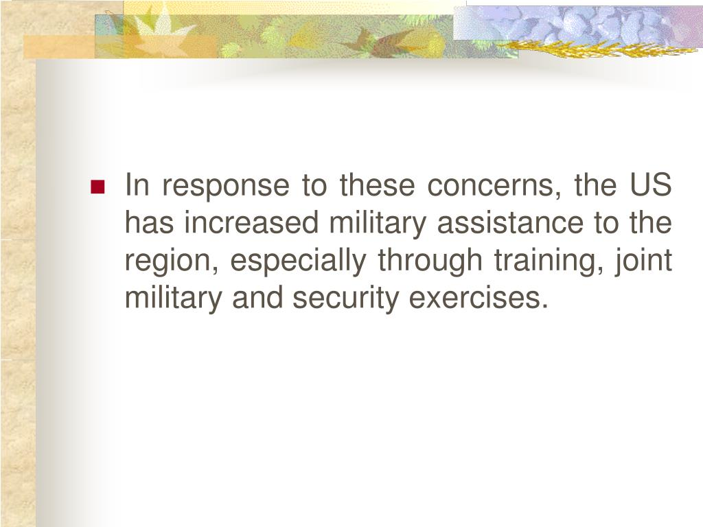 In response to these concerns, the US has increased military assistance to the region, especially through training, joint military and security exercises.