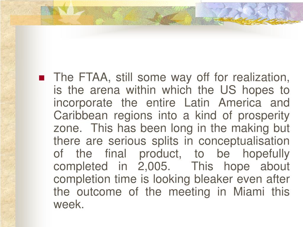 The FTAA, still some way off for realization, is the arena within which the US hopes to incorporate the entire Latin America and Caribbean regions into a kind of prosperity zone.  This has been long in the making but there are serious splits in conceptualisation of the final product, to be hopefully completed in 2,005.  This hope about completion time is looking bleaker even after the outcome of the meeting in Miami this week.