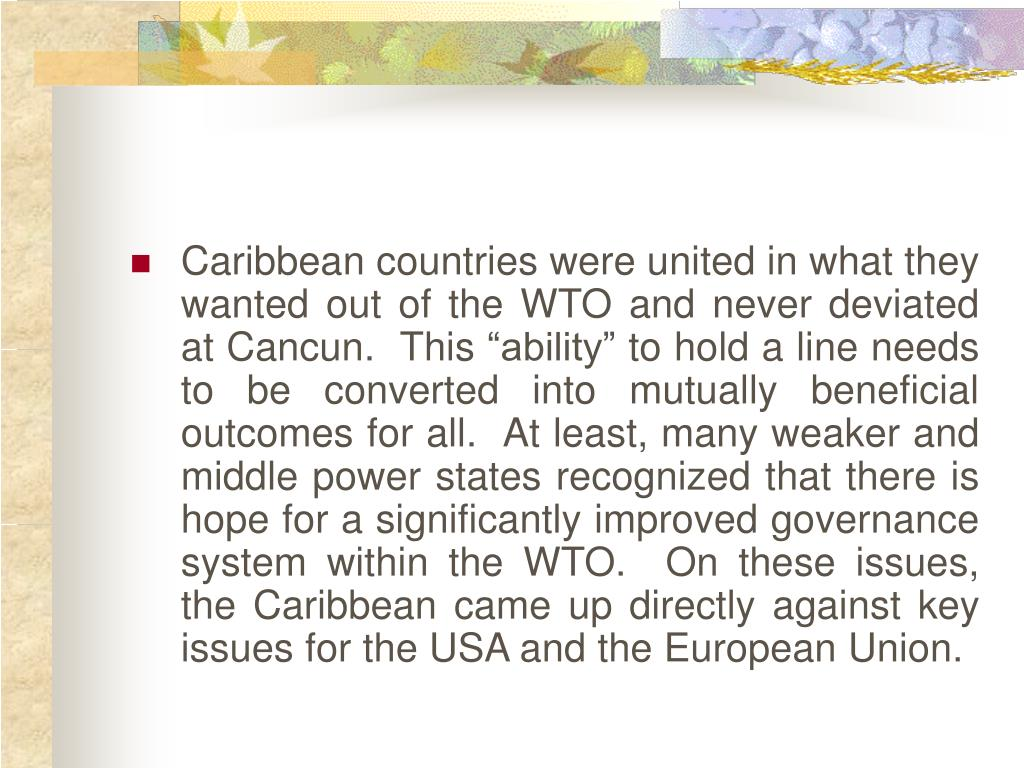 "Caribbean countries were united in what they wanted out of the WTO and never deviated at Cancun.  This ""ability"" to hold a line needs to be converted into mutually beneficial outcomes for all.  At least, many weaker and middle power states recognized that there is hope for a significantly improved governance system within the WTO.  On these issues, the Caribbean came up directly against key issues for the USA and the European Union."