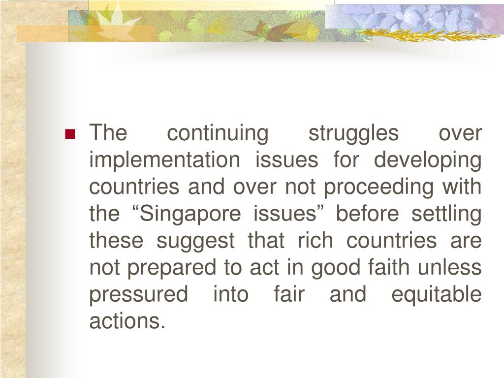 "The continuing struggles over implementation issues for developing countries and over not proceeding with the ""Singapore issues"" before settling these suggest that rich countries are not prepared to act in good faith unless pressured into fair and equitable actions."
