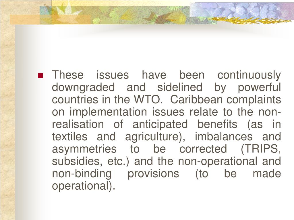 These issues have been continuously downgraded and sidelined by powerful countries in the WTO.  Caribbean complaints on implementation issues relate to the non-realisation of anticipated benefits (as in textiles and agriculture), imbalances and asymmetries to be corrected (TRIPS, subsidies, etc.) and the non-operational and non-binding provisions (to be made operational).