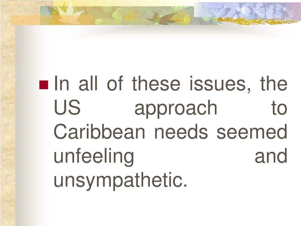 In all of these issues, the US approach to Caribbean needs seemed unfeeling and unsympathetic.