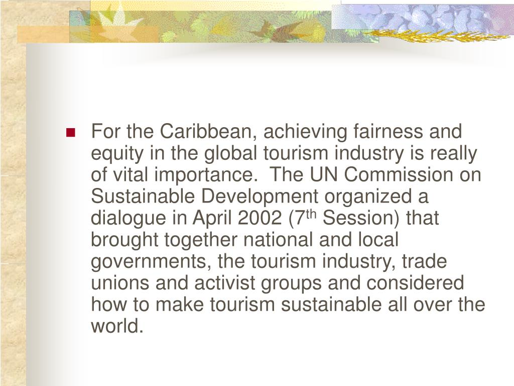 For the Caribbean, achieving fairness and equity in the global tourism industry is really of vital importance.  The UN Commission on Sustainable Development organized a dialogue in April 2002 (7