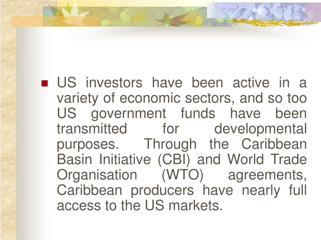 US investors have been active in a variety of economic sectors, and so too US government funds have been transmitted for developmental purposes.  Through the Caribbean Basin Initiative (CBI) and World Trade Organisation (WTO) agreements, Caribbean producers have nearly full access to the US markets.