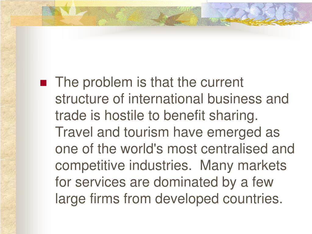 The problem is that the current structure of international business and trade is hostile to benefit sharing.  Travel and tourism have emerged as one of the world's most centralised and competitive industries.  Many markets for services are dominated by a few large firms from developed countries.