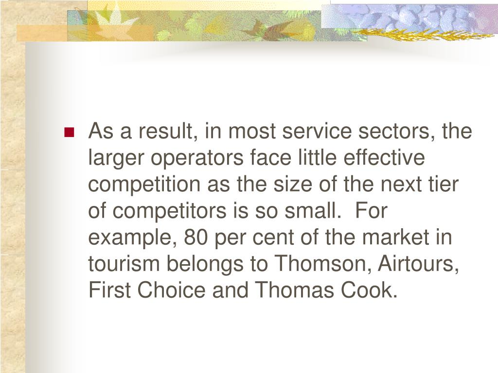 As a result, in most service sectors, the larger operators face little effective competition as the size of the next tier of competitors is so small.  For example, 80 per cent of the market in tourism belongs to Thomson, Airtours, First Choice and Thomas Cook.