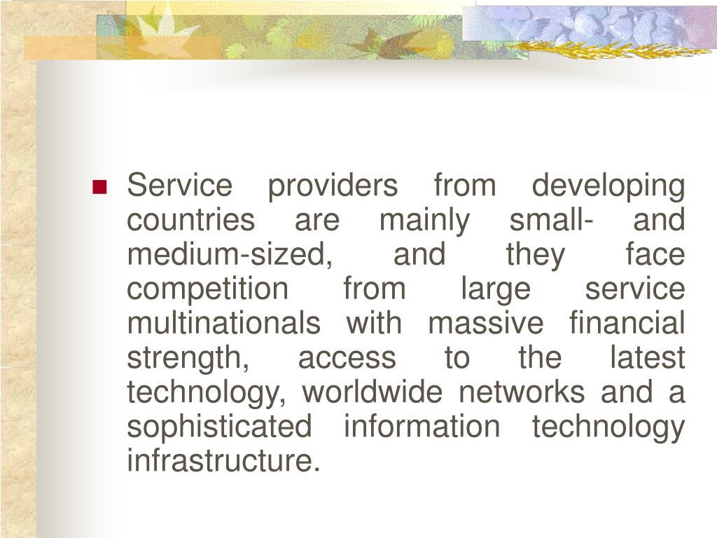 Service providers from developing countries are mainly small- and medium-sized, and they face competition from large service multinationals with massive financial strength, access to the latest technology, worldwide networks and a sophisticated information technology infrastructure.