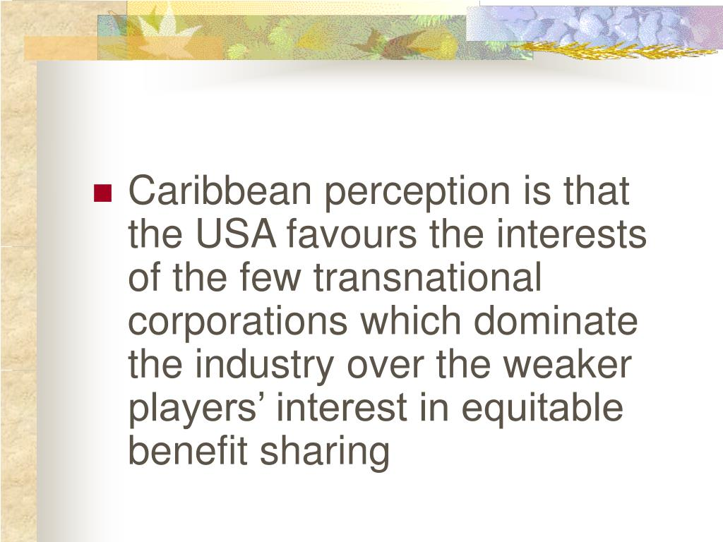 Caribbean perception is that the USA favours the interests of the few transnational corporations which dominate the industry over the weaker players' interest in equitable benefit sharing